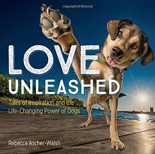 Love Unleashed: Tales of Inspiration and the Life-Changing Power of Dogs