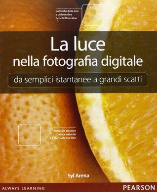 La luce nella fotografia digitale. Da semplici istantanee a g... by Syl Arena