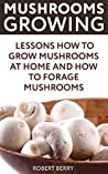 Mushrooms Growing: Lessons How to Grow Mushrooms at Home And How To Forage Mushrooms