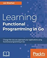 Learning Functional Programming in Go: Change the way you approach your applications using functional programming in Go
