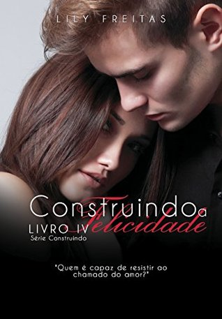 Construindo a Felicidade (Série Construindo Livro 4) Lily Freitas