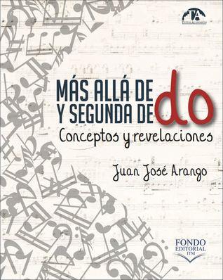 Más allá de do y segunda de do: conceptos y revelaciones Juan José Arango Escobar