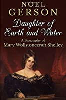 Daughter of Earth and Water: A Biography of Mary Wollstonecraft Shelley