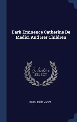 Dark Eminence Catherine de Medici and Her Children