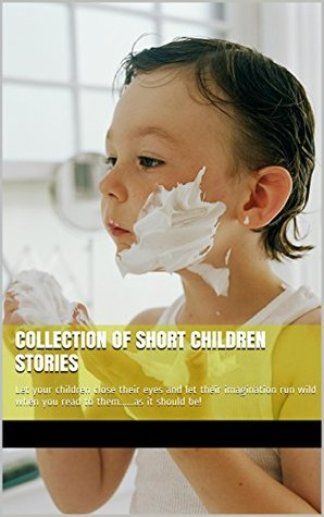 COLLECTION OF SHORT CHILDREN STORIES...ONLY FOUR.: Let your children close their eyes and let their imagination run wild when you read to them......as it should be! (1)