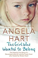 The Girl Who Wanted to Belong: The Powerful True Story of a Devastated Little Girl and the Foster Carer who Healed her Broken Heart (Angela Hart Book 5)