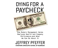 Dying for a Paycheck: How Modern Management Harms Employee Health and Company Performancecand What We Can Do about It