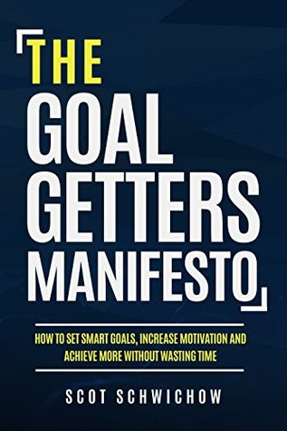 The Goal Getters Manifesto: How to Set Smart Goals, Increase Motivation and Achieve More Without Wasting Time