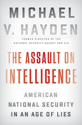 The Assault on Intelligence American National Security in an Age of Lies