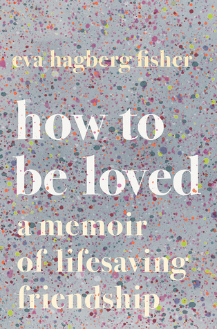 How to Be Loved: A Memoir of Lifesaving Friendship