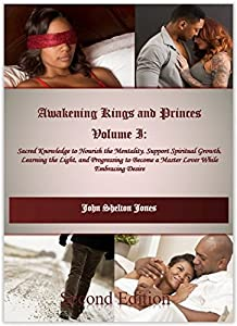 Awakening Kings and Princes Volume I: Sacred Knowledge to Nourish the Mentality, Support Spiritual Growth, Learning the Light, and Progressing to Become a Master Lover While Embracing Desire