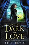Give the Dark My Love (Give the Dark My Love, #1)