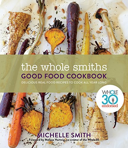 The Whole Smiths Good Food Cookbook Whole30 Endorsed, Delicious Real Food Recipes to Cook All Year Long