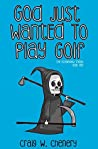 God Just Wanted To Play Golf by Craig W. Chenery