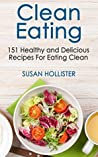 Clean Eating: 151 Healthy and Delicious Recipes For Eating Clean (Clean Eating Cookbook with Delicious and Healthy Breakfast, Lunch, Dinner and Snack Recipes 1)