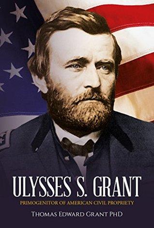 Ulysses S. Grant: Primogenitor of American Civil Propriety