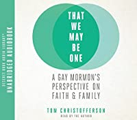 That We May Be One: A Gay Mormon's Perspective on Faith and Family