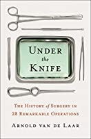 Under the Knife: A History of Surgery in 28 Remarkable Operations