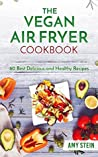 The Vegan Air Fryer Cookbook: 60 Best Delicious and Healthy Recipes (Plant-based, Easy Recipes, vegan cooking, healthy living)