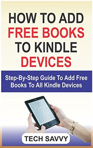 How To Add Free Books To Kindle Devices: Step-by-Step Guide To Add Free Books To All Kindle Devices (Kindle Fire 7 8, HD 8, HD 10, HDX, Paperwhite, voyage, Kindle app for iPhone, iPad, iPod, Android)