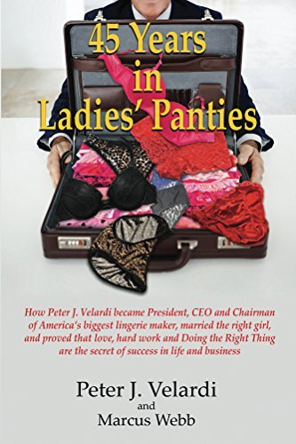 45 Years in Ladies Panties: How Peter J. Velardi became President, CEO and Chairman of America's biggest lingerie maker, married the right girl, and proved ... that love, hard work and Doing the Right Th  by  Peter Velardi