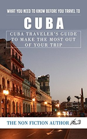 What You Need to Know Before You Travel to Cuba: Cuba Traveler's Guide to Make the Most Out of Your Trip
