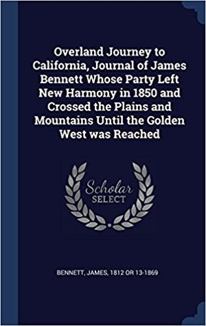 Overland Journey to California: Journal of James Bennett Whose Party Left New Harmony in 1850 and Crossed the Plains and Mountains Until the Golden West Was Reached