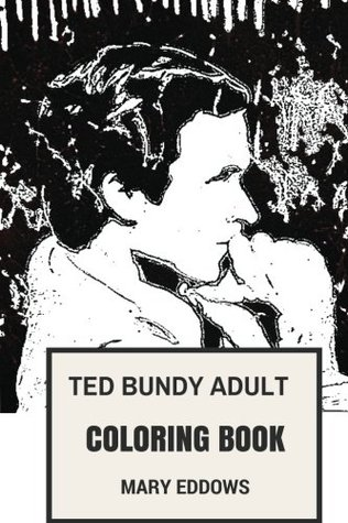 Ted Bundy Adult Coloring Book: Serial Killer and Convicted Murderer, Pop Culture Icon and Coldest Son of A B*Tch Inspired Adult Coloring Book
