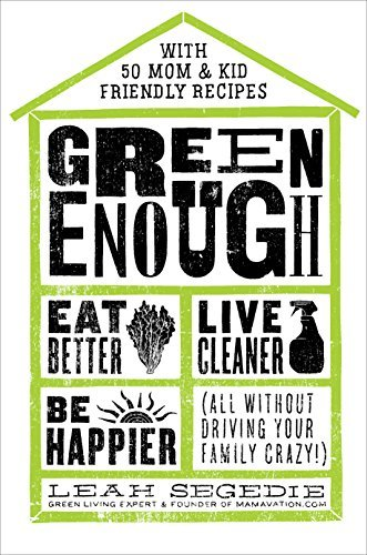 Green Enough Eat Better, Live Cleaner, Be Happier-All Without Driving Your Family Crazy!