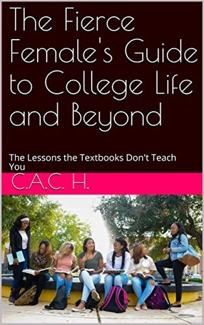 The Fierce Female's Guide to College Life and Beyond: The Lessons the Textbooks Don't Teach You