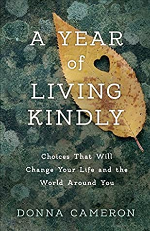 A Year of Living Kindly: Choices That Will Change Your Life and the World Around You by Donna Cameron