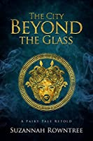 The City Beyond the Glass (A Fairy Tale Retold, #6)