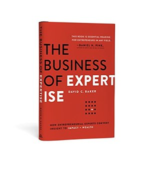 The Business of Expertise: How Entrepreneurial Experts Convert Insight to Impact + Wealth