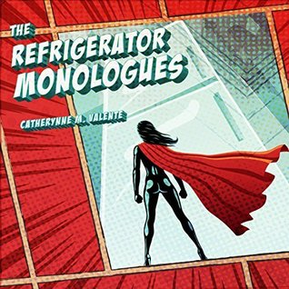 The Refrigerator Monologues by Catherynne M  Valente