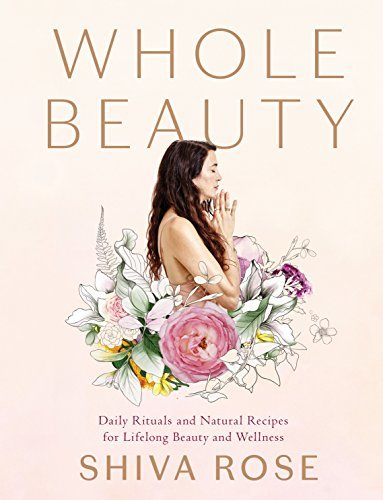Whole Beauty Daily Rituals and Natural Recipes for Lifelong Beauty and Wellness