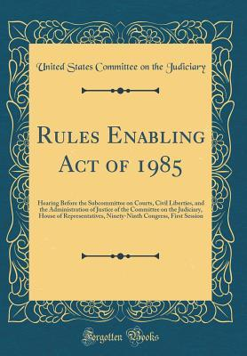 Rules Enabling Act of 1985: Hearing Before the Subcommittee on Courts, Civil Liberties, and the Administration of Justice of the Committee on the Judiciary, House of Representatives, Ninety-Ninth Congress, First Session (Classic Reprint)