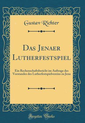 Das Jenaer Lutherfestspiel: Ein Rechenschaftsbericht Im Auftrage Des Vorstandes Des Lutherfestspielvereins Zu Jena Gustav Richter