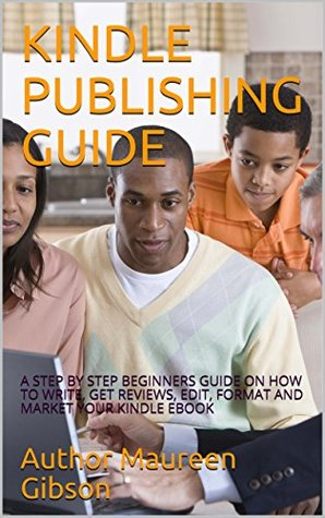 KINDLE PUBLISHING GUIDE: A STEP BY STEP BEGINNERS GUIDE ON HOW TO WRITE, GET REVIEWS, EDIT, FORMAT AND MARKET YOUR KINDLE EBOOK