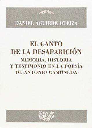 El canto de la desaparición : memoria, historia y testimonio en la poesía de Antonio Gamoneda Daniel Aguirre Oteiza