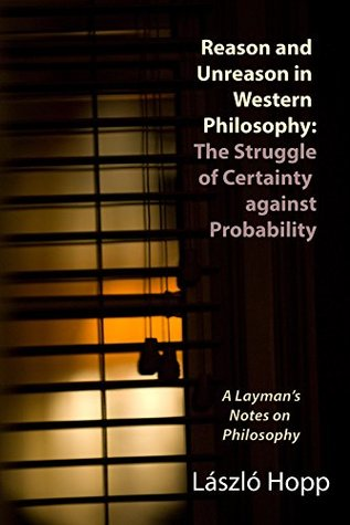 Reason and Unreason in Western Philosophy: The Struggle of Certainty against Probability through History: A Layman's Notes on Philosophy