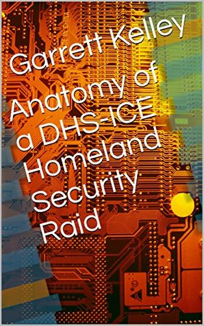 Anatomy of a DHS-ICE Homeland Security Raid: A Trampling of 1st and 4th Amendment Rights
