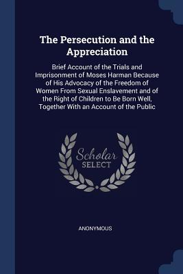 The Persecution and the Appreciation: Brief Account of the Trials and Imprisonment of Moses Harman Because of His Advocacy of the Freedom of Women From Sexual Enslavement and of the Right of Children to Be Born Well, Together With an Account of the Public