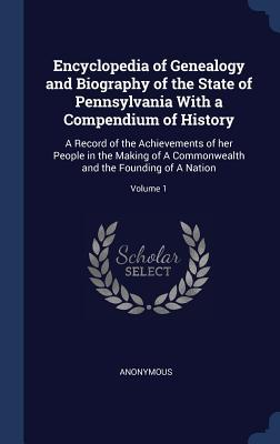 Encyclopedia of Genealogy and Biography of the State of Pennsylvania with a Compendium of History: A Record of the Achievements of Her People in the Making of a Commonwealth and the Founding of a Nation; Volume 1