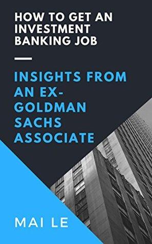 How To Get An Investment Banking Job: Insights From An Ex-Goldman Sachs Associate