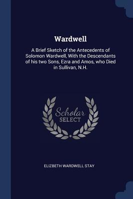 Wardwell: A Brief Sketch of the Antecedents of Solomon Wardwell, with the Descendants of His Two Sons, Ezra and Amos, Who Died in Sullivan, N.H.