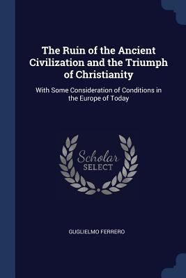 The Ruin of the Ancient Civilization and the Triumph of Christianity: With Some Consideration of Conditions in the Europe of Today Guglielmo Ferrero