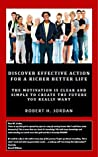 Discover Effective Action for a Richer Better Life: The Motivation Is Clear and Simple to Create the Future You Really Want