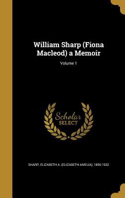 William Sharp (Fiona Macleod): A Memoir, Volume 1