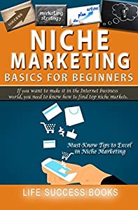 Niche Marketing Basics For Beginners: If you want to make it in the Internet Business world, you need to know how to find top niche markets