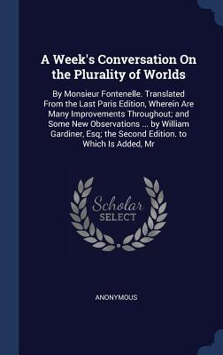 A Week's Conversation on the Plurality of Worlds: By Monsieur Fontenelle. Translated from the Last Paris Edition, Wherein Are Many Improvements Throughout; And Some New Observations ... by William Gardiner, Esq; The Second Edition. to Which Is Added, MR